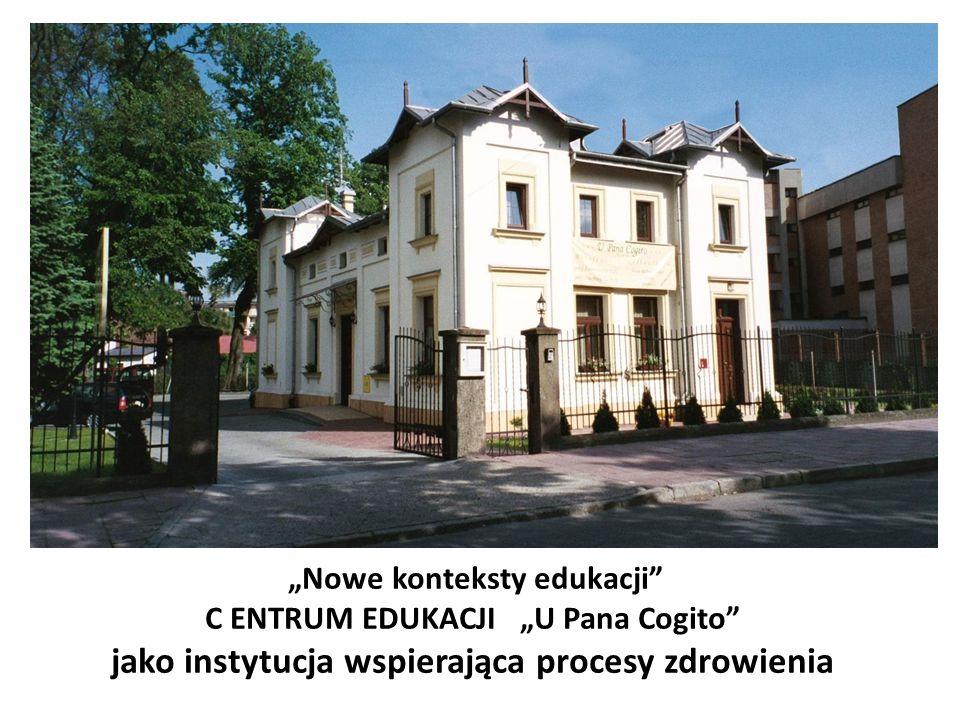"""""""Nowe konteksty edukacji C ENTRUM EDUKACJI """"U Pana Cogito jako instytucja wspierająca procesy zdrowienia"""