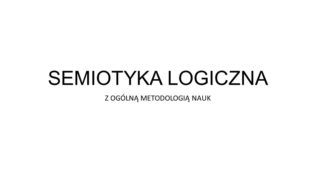 SEMIOTYKA LOGICZNA Z OGÓLNĄ METODOLOGIĄ NAUK