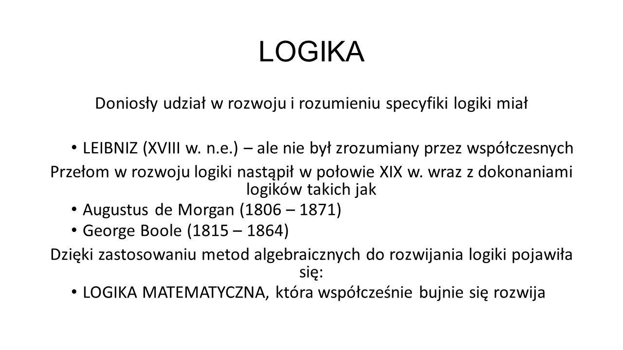 LOGIKA Doniosły udział w rozwoju i rozumieniu specyfiki logiki miał LEIBNIZ (XVIII w. n.e.) – ale nie był zrozumiany przez współczesnych Przełom w roz