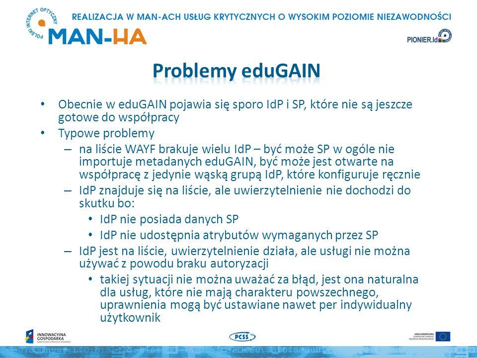 Obecnie w eduGAIN pojawia się sporo IdP i SP, które nie są jeszcze gotowe do współpracy Typowe problemy – na liście WAYF brakuje wielu IdP – być może SP w ogóle nie importuje metadanych eduGAIN, być może jest otwarte na współpracę z jedynie wąską grupą IdP, które konfiguruje ręcznie – IdP znajduje się na liście, ale uwierzytelnienie nie dochodzi do skutku bo: IdP nie posiada danych SP IdP nie udostępnia atrybutów wymaganych przez SP – IdP jest na liście, uwierzytelnienie działa, ale usługi nie można używać z powodu braku autoryzacji takiej sytuacji nie można uważać za błąd, jest ona naturalna dla usług, które nie mają charakteru powszechnego, uprawnienia mogą być ustawiane nawet per indywidualny użytkownik