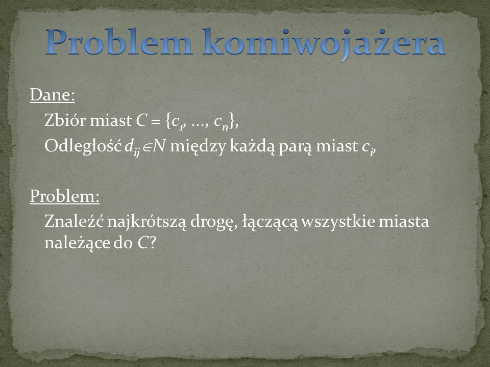 Gdańsk (c 1 ) Białystok (c 8 ) Lublin (c 6 ) Szczecin (c 3 ) Wrocław (c 4 ) Poznań (c 2 ) Kraków (c 5 ) Warszawa (c 7 ) d 34 d 45 d 56 d 81 d 67 d 78 d 12 d 23 d 12 +d 23 +...+d 78 +d 81  min (?) Przykładowa trasa dla n=8