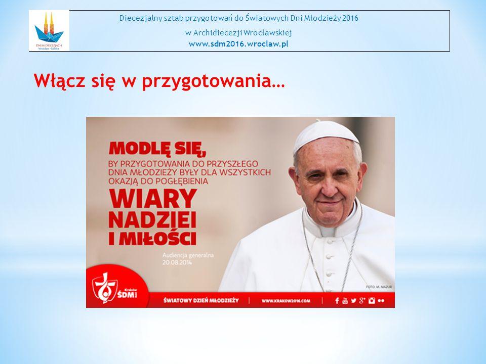 Włącz się w przygotowania… Diecezjalny sztab przygotowań do Światowych Dni Młodzieży 2016 w Archidiecezji Wrocławskiej www.sdm2016.wroclaw.pl