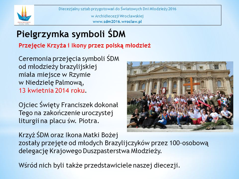 Przejęcie Krzyża i Ikony przez polską młodzież Ceremonia przejęcia symboli ŚDM od młodzieży brazylijskiej miała miejsce w Rzymie w Niedzielę Palmową, 13 kwietnia 2014 roku.
