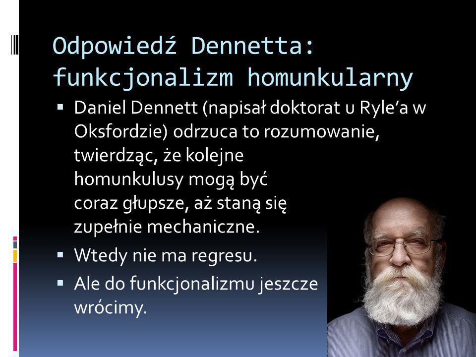 Odpowiedź Dennetta: funkcjonalizm homunkularny  Daniel Dennett (napisał doktorat u Ryle'a w Oksfordzie) odrzuca to rozumowanie, twierdząc, że kolejne homunkulusy mogą być coraz głupsze, aż staną się zupełnie mechaniczne.