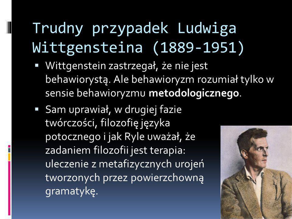 Trudny przypadek Ludwiga Wittgensteina (1889-1951)  Wittgenstein zastrzegał, że nie jest behawiorystą.