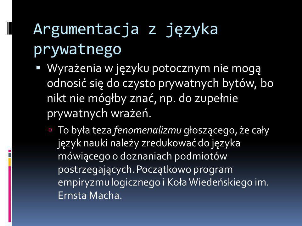 Argumentacja z języka prywatnego  Wyrażenia w języku potocznym nie mogą odnosić się do czysto prywatnych bytów, bo nikt nie mógłby znać, np.