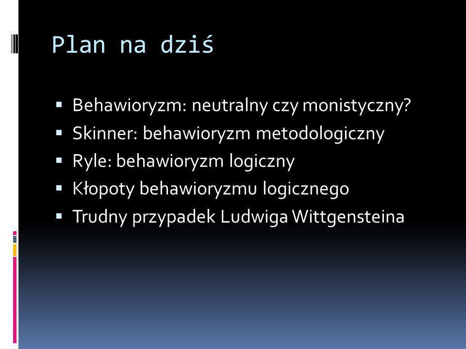 Plan na dziś  Behawioryzm: neutralny czy monistyczny.