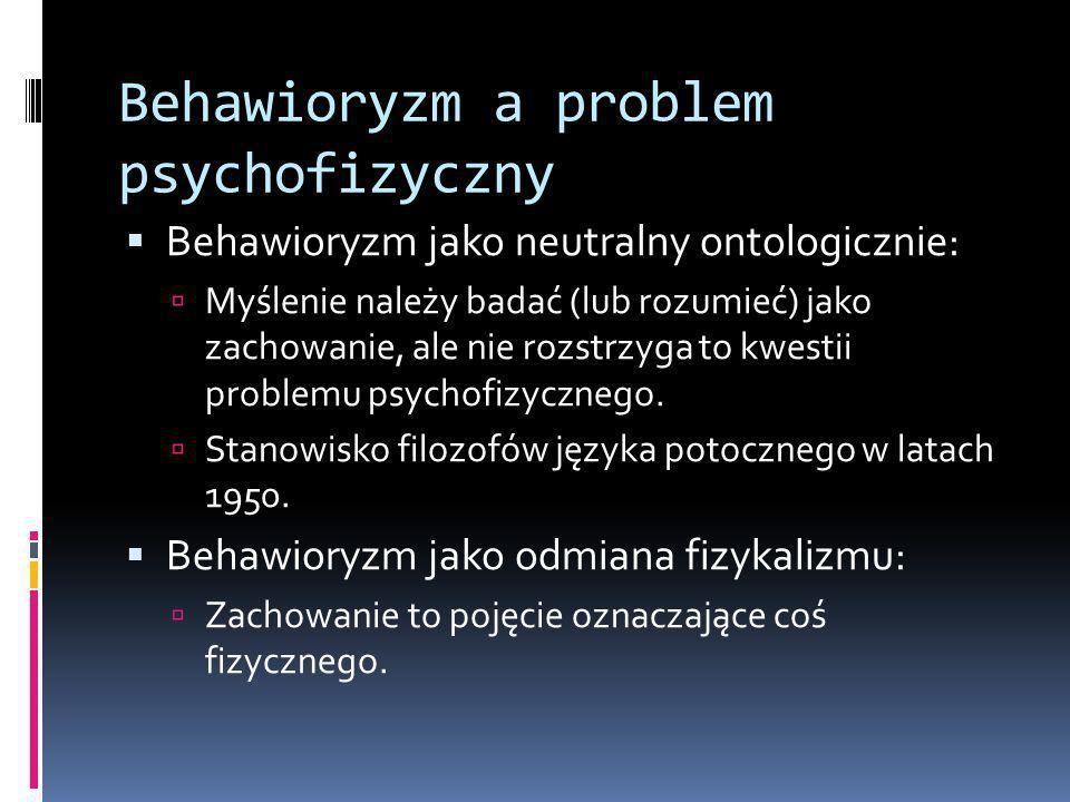 Behawioryzm a problem psychofizyczny  Behawioryzm jako neutralny ontologicznie:  Myślenie należy badać (lub rozumieć) jako zachowanie, ale nie rozstrzyga to kwestii problemu psychofizycznego.