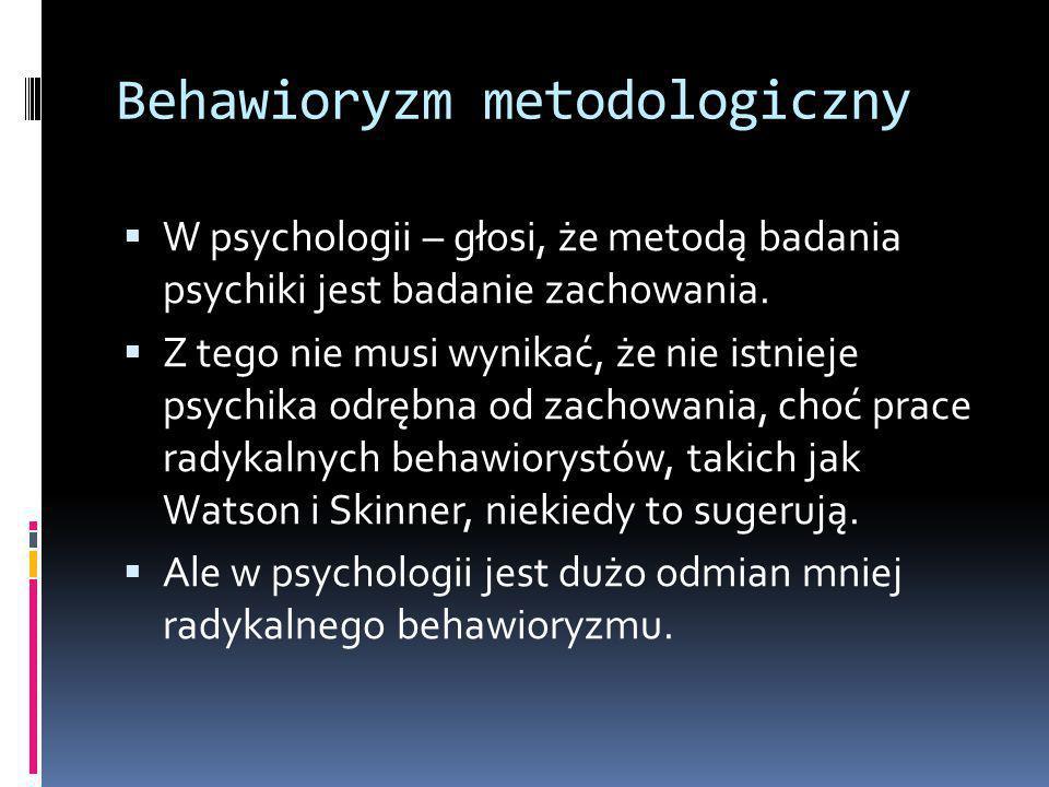 Behawioryzm metodologiczny  W psychologii – głosi, że metodą badania psychiki jest badanie zachowania.