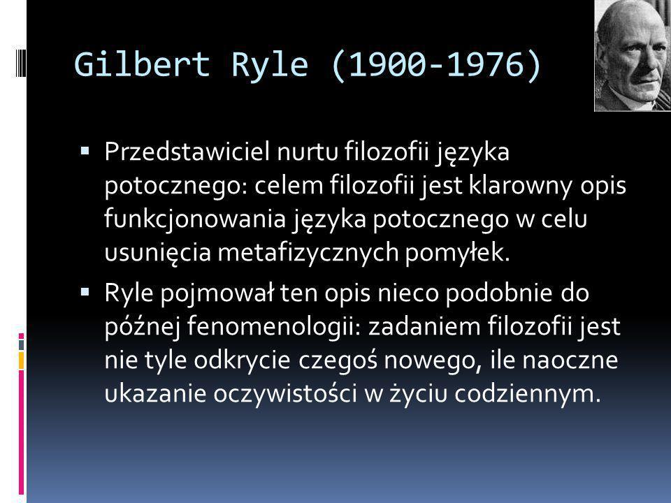 Gilbert Ryle (1900-1976)  Przedstawiciel nurtu filozofii języka potocznego: celem filozofii jest klarowny opis funkcjonowania języka potocznego w celu usunięcia metafizycznych pomyłek.