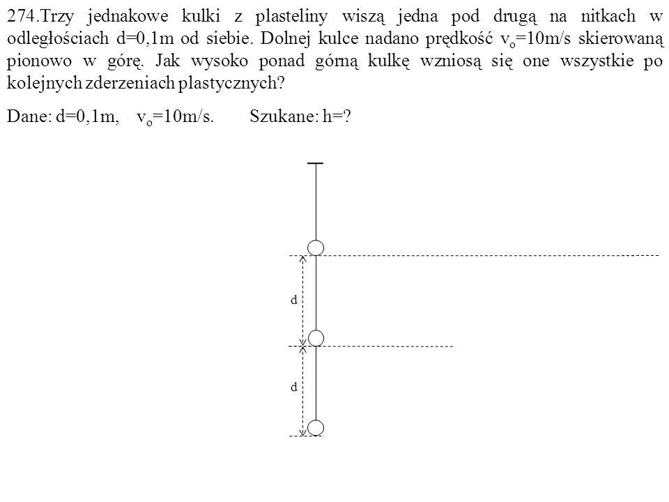 274.Trzy jednakowe kulki z plasteliny wiszą jedna pod drugą na nitkach w odległościach d=0,1m od siebie. Dolnej kulce nadano prędkość v o =10m/s skier