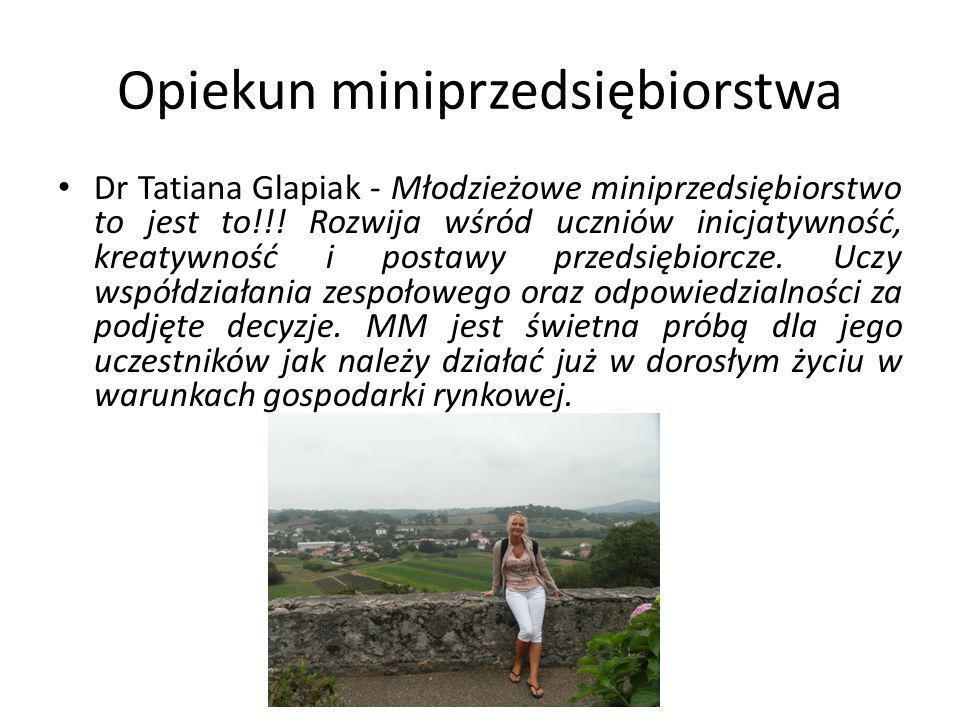 Opiekun miniprzedsiębiorstwa Dr Tatiana Glapiak - Młodzieżowe miniprzedsiębiorstwo to jest to!!.