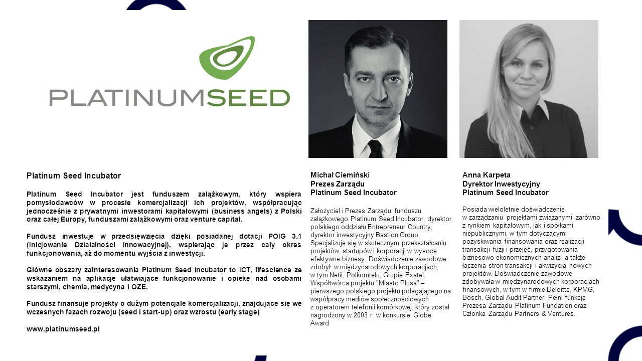 Platinum Seed Incubator Platinum Seed Incubator jest funduszem zalążkowym, który wspiera pomysłodawców w procesie komercjalizacji ich projektów, współpracując jednocześnie z prywatnymi inwestorami kapitałowymi (business angels) z Polski oraz całej Europy, funduszami zalążkowymi oraz venture capital.