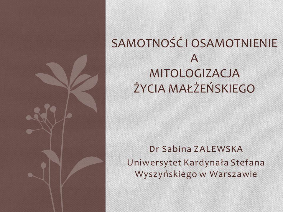 Dr Sabina ZALEWSKA Uniwersytet Kardynała Stefana Wyszyńskiego w Warszawie SAMOTNOŚĆ I OSAMOTNIENIE A MITOLOGIZACJA ŻYCIA MAŁŻEŃSKIEGO