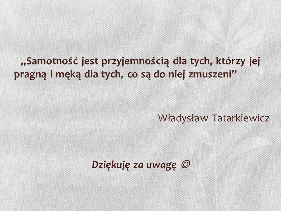 """""""Samotność jest przyjemnością dla tych, którzy jej pragną i męką dla tych, co są do niej zmuszeni"""" Władysław Tatarkiewicz Dziękuję za uwagę"""