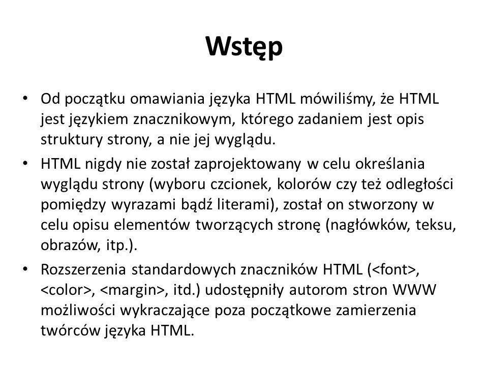 Wstęp Od początku omawiania języka HTML mówiliśmy, że HTML jest językiem znacznikowym, którego zadaniem jest opis struktury strony, a nie jej wyglądu.