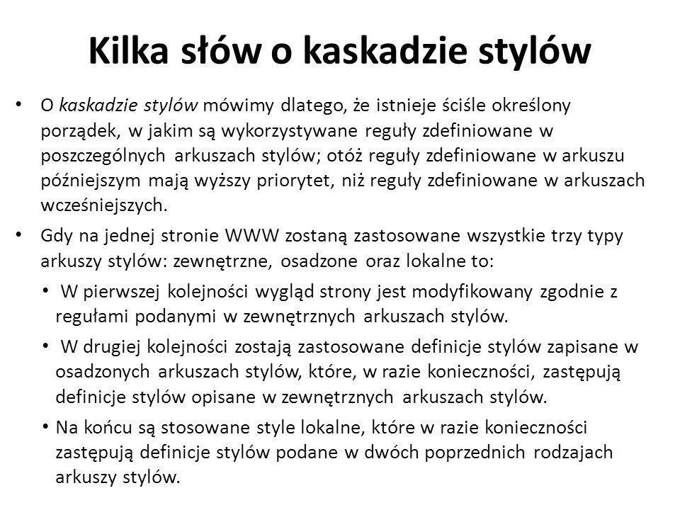 Kilka słów o kaskadzie stylów O kaskadzie stylów mówimy dlatego, że istnieje ściśle określony porządek, w jakim są wykorzystywane reguły zdefiniowane