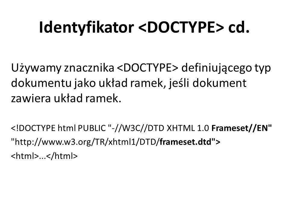 Identyfikator cd. Używamy znacznika definiującego typ dokumentu jako układ ramek, jeśli dokument zawiera układ ramek. <!DOCTYPE html PUBLIC