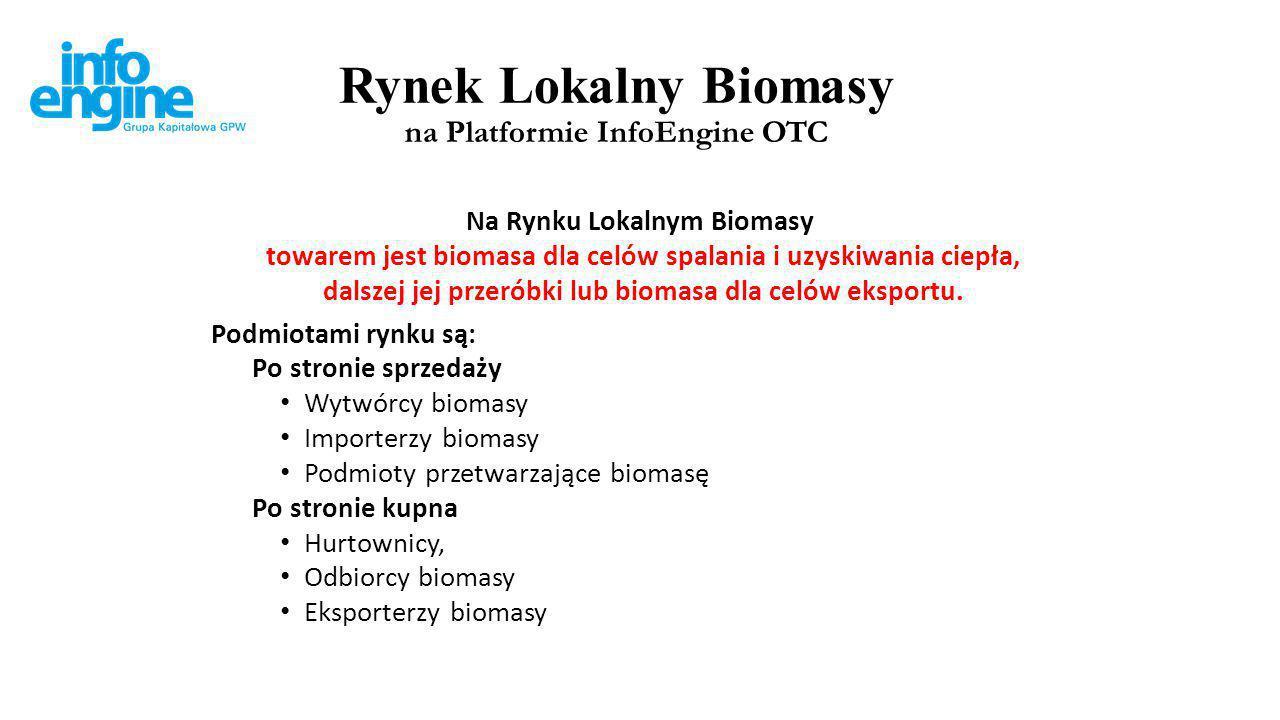 Rynek Lokalny Biomasy dla potrzeb uzyskiwania ciepła na Platformie InfoEngine OTC Wartościami dodanymi na Rynku Lokalnym Biomasy są: a.transparentność obrotu b.brak barier wejścia, c.system zabezpieczeń i rozliczeń, wprowadzający bezpieczeństwo finansowe realizacji zawartych transakcji i dostaw biomasy.