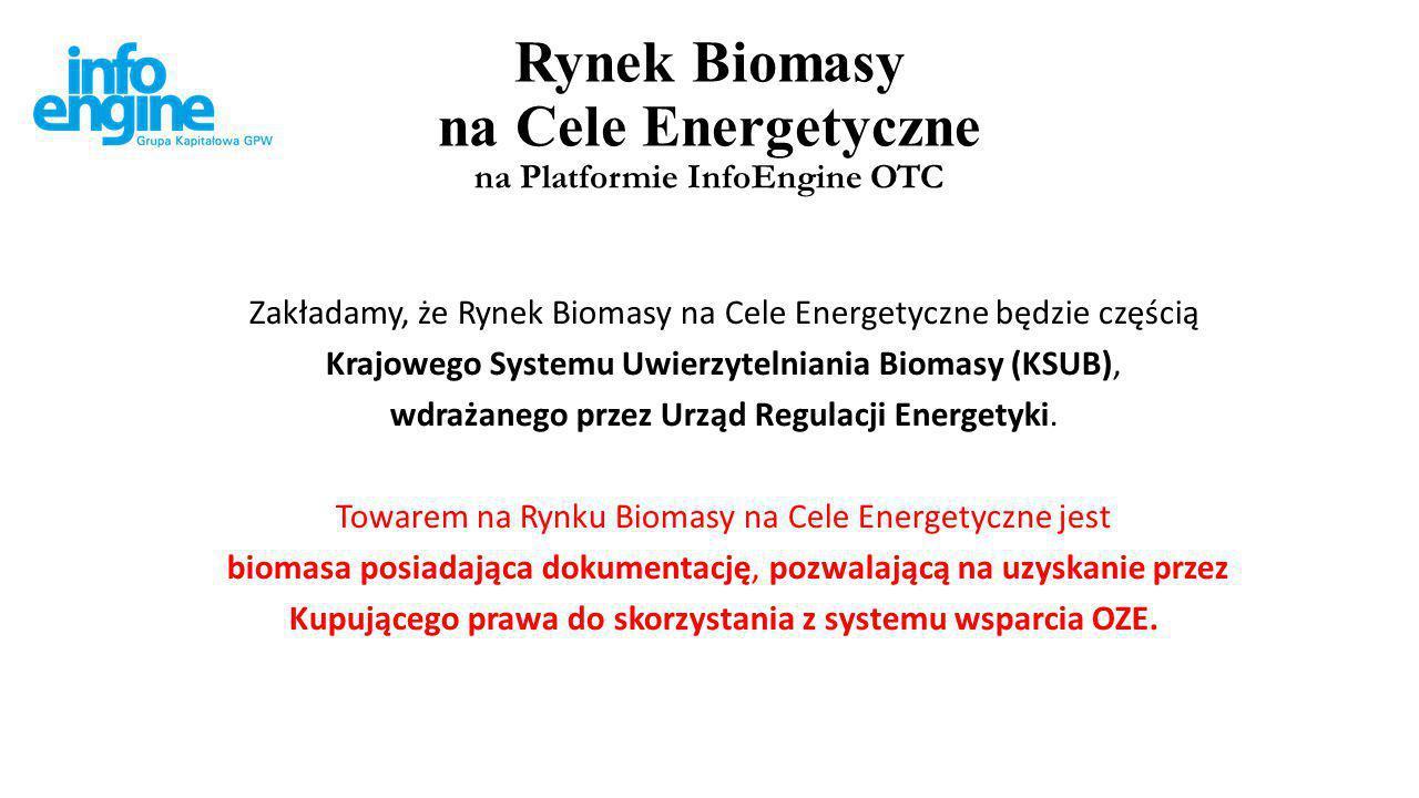 Rynek Biomasy na Cele Energetyczne na Platformie InfoEngine OTC Zakładamy, że Rynek Biomasy na Cele Energetyczne będzie częścią Krajowego Systemu Uwierzytelniania Biomasy (KSUB), wdrażanego przez Urząd Regulacji Energetyki.