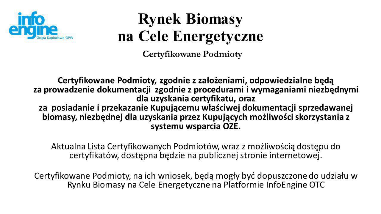 Rynek Biomasy na Cele Energetyczne Certyfikowane Podmioty Certyfikowane Podmioty, zgodnie z założeniami, odpowiedzialne będą za prowadzenie dokumentacji zgodnie z procedurami i wymaganiami niezbędnymi dla uzyskania certyfikatu, oraz za posiadanie i przekazanie Kupującemu właściwej dokumentacji sprzedawanej biomasy, niezbędnej dla uzyskania przez Kupujących możliwości skorzystania z systemu wsparcia OZE.