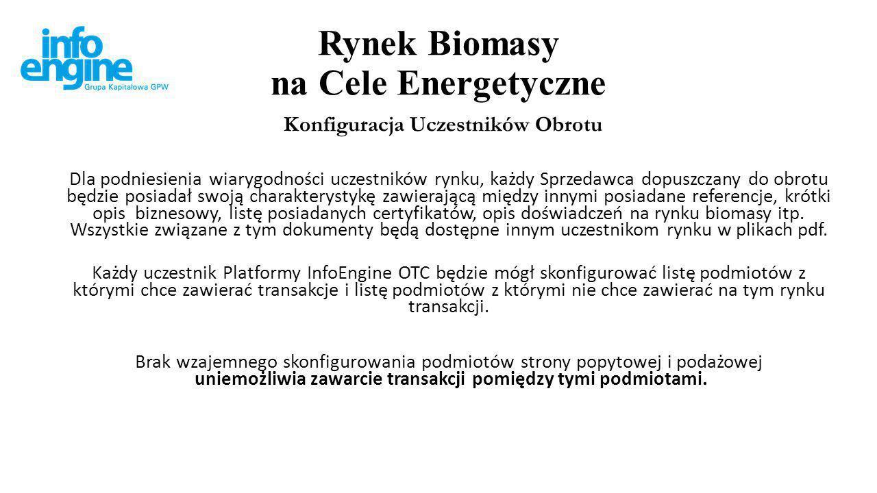 Rynek Biomasy na Cele Energetyczne Dokumentacja dla Kupujących Kupujący otrzymywać będą z InfoEngine potwierdzenia, że zakup biomasy na Platformie InfoEngine OTC dokonany został od uwierzytelnionego przez właściwy Podmiot Certyfikujący Sprzedawcy a w przypadku zakupu uwierzytelnionej biomasy, że zakupiona partia biomasy została przez właściwy Podmiot Certyfikujący uwierzytelniona.