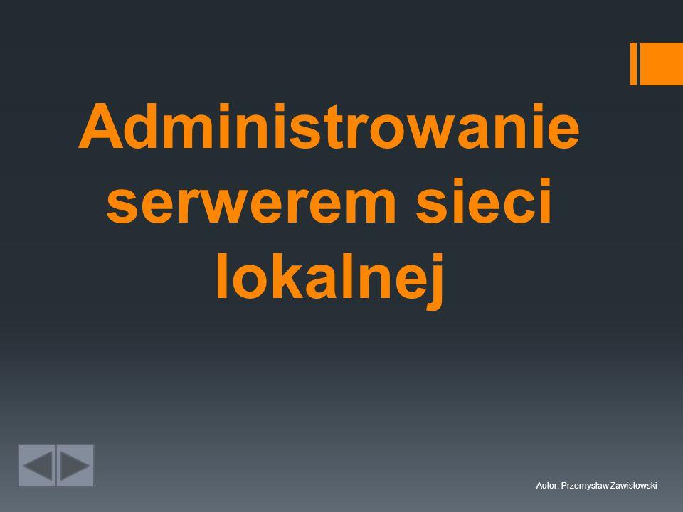 Administrowanie serwerem sieci lokalnej Autor: Przemysław Zawistowski