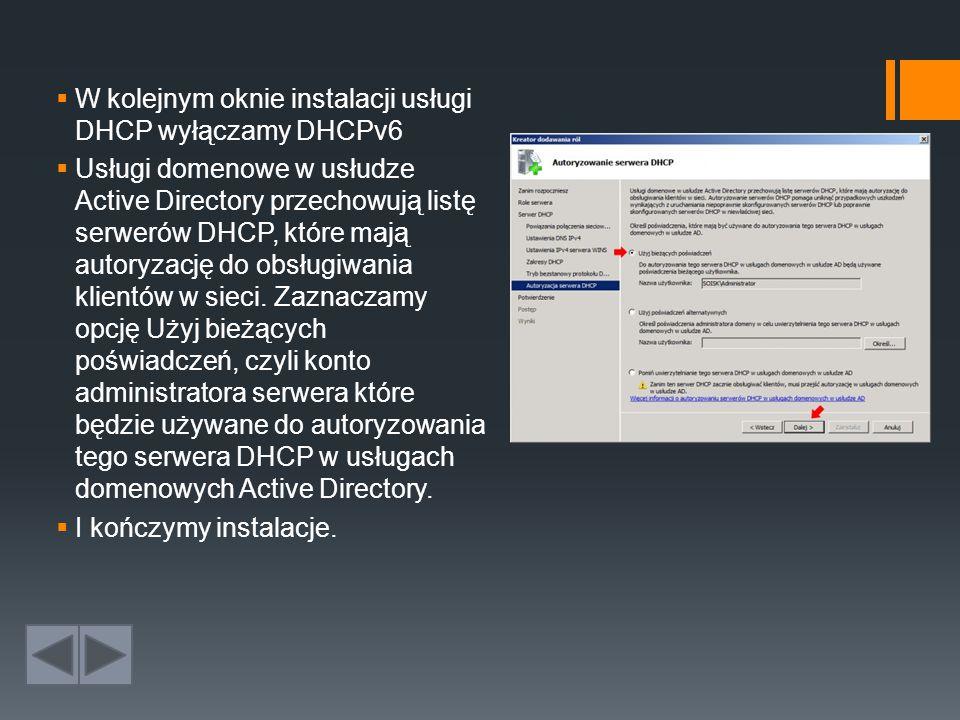  W kolejnym oknie instalacji usługi DHCP wyłączamy DHCPv6  Usługi domenowe w usłudze Active Directory przechowują listę serwerów DHCP, które mają autoryzację do obsługiwania klientów w sieci.