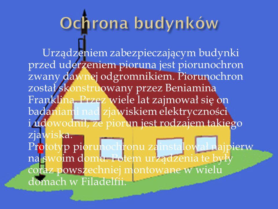 Urządzeniem zabezpieczającym budynki przed uderzeniem pioruna jest piorunochron zwany dawnej odgromnikiem.