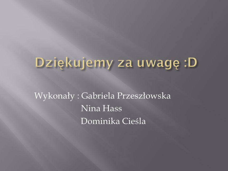 Wykonały : Gabriela Przeszłowska Nina Hass Dominika Cieśla