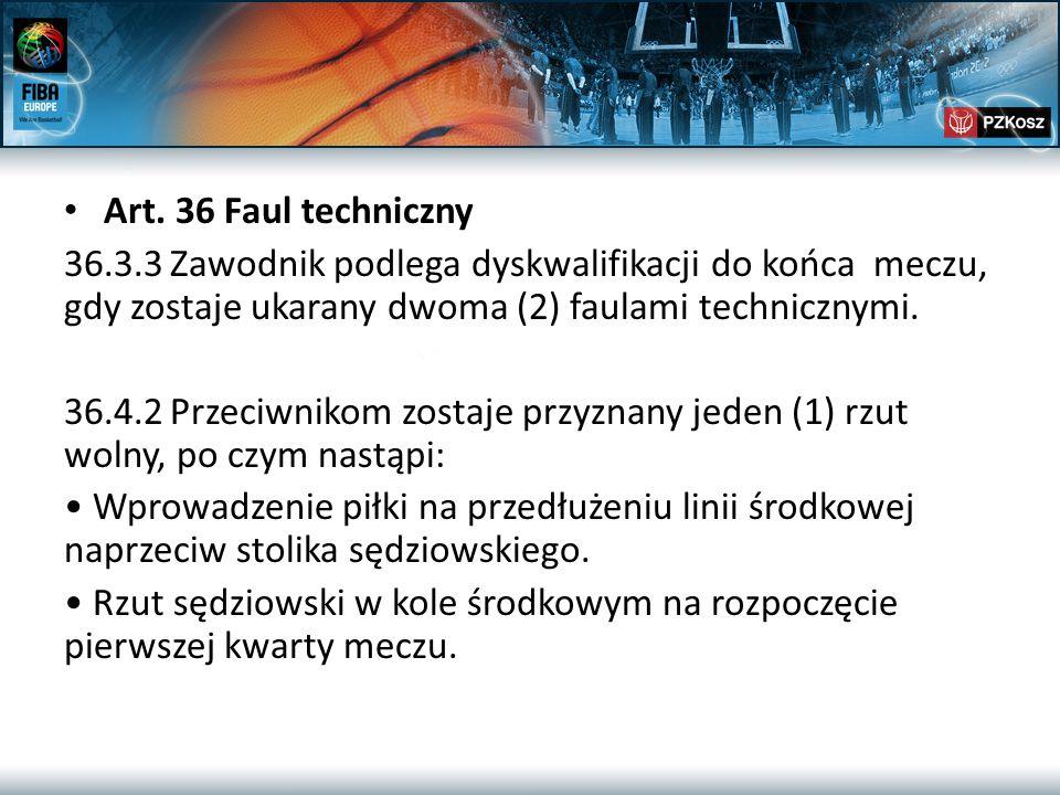 Art. 36 Faul techniczny 36.3.3Zawodnik podlega dyskwalifikacji do końca meczu, gdy zostaje ukarany dwoma (2) faulami technicznymi. 36.4.2Przeciwnikom