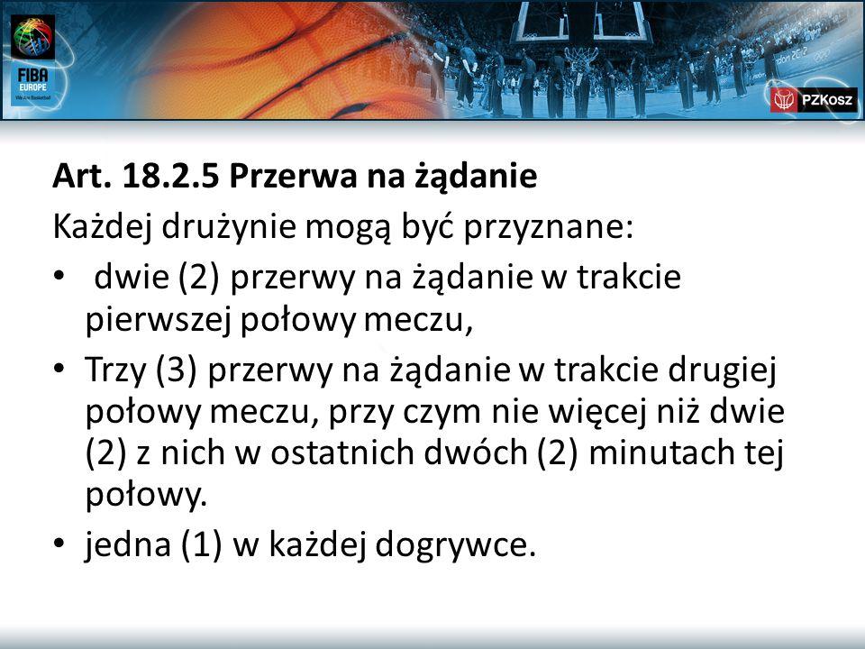 Art. 18.2.5 Przerwa na żądanie Każdej drużynie mogą być przyznane: dwie (2) przerwy na żądanie w trakcie pierwszej połowy meczu, Trzy (3) przerwy na ż