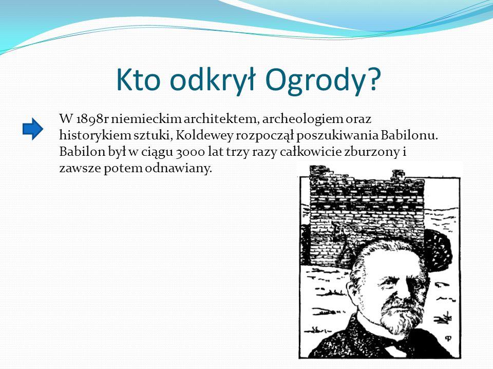 Kto odkrył Ogrody? W 1898r niemieckim architektem, archeologiem oraz historykiem sztuki, Koldewey rozpoczął poszukiwania Babilonu. Babilon był w ciągu