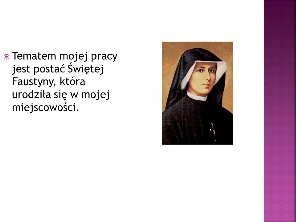  Tematem mojej pracy jest postać Świętej Faustyny, która urodziła się w mojej miejscowości.