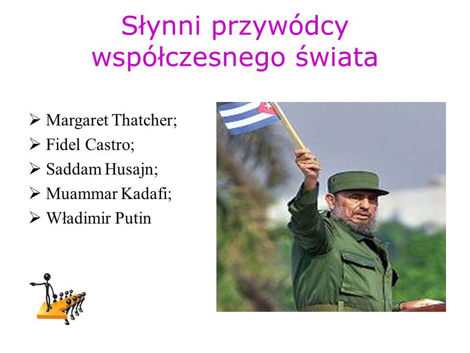 Słynni przywódcy współczesnego świata  Margaret Thatcher;  Fidel Castro;  Saddam Husajn;  Muammar Kadafi;  Władimir Putin