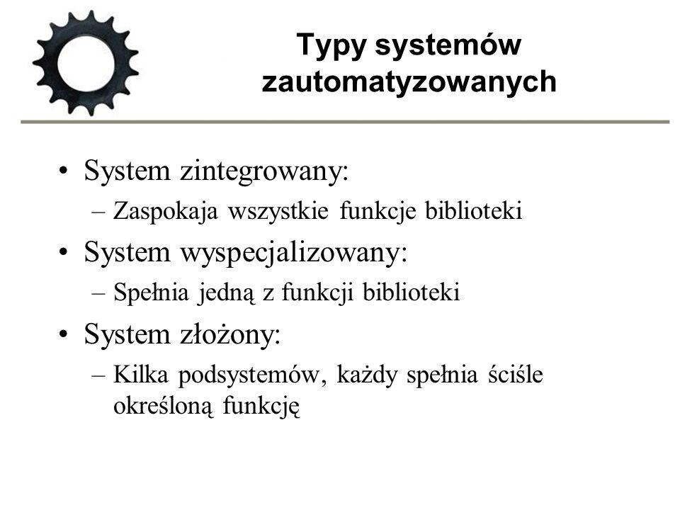 Typy systemów zautomatyzowanych System zintegrowany: –Zaspokaja wszystkie funkcje biblioteki System wyspecjalizowany: –Spełnia jedną z funkcji bibliot