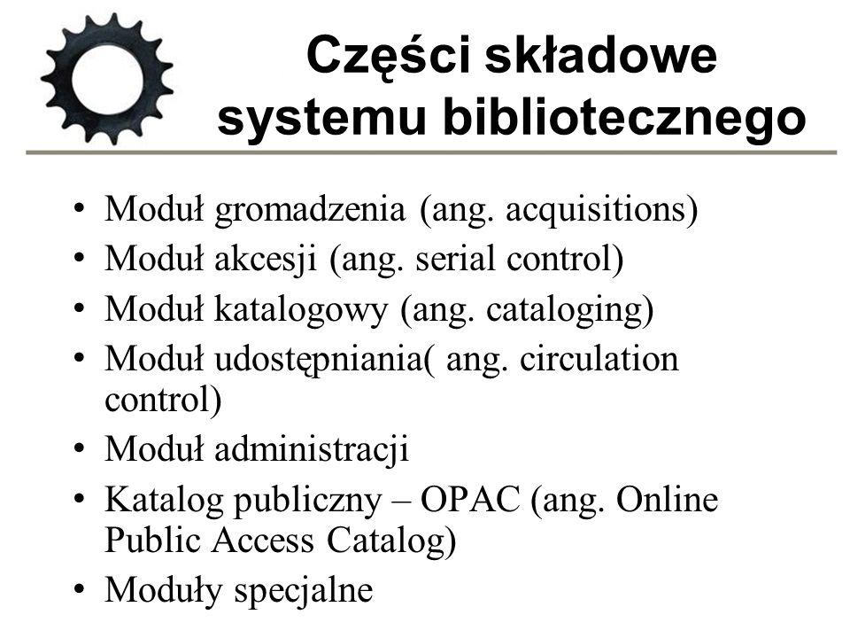 Części składowe systemu bibliotecznego Moduł gromadzenia (ang. acquisitions) Moduł akcesji (ang. serial control) Moduł katalogowy (ang. cataloging) Mo