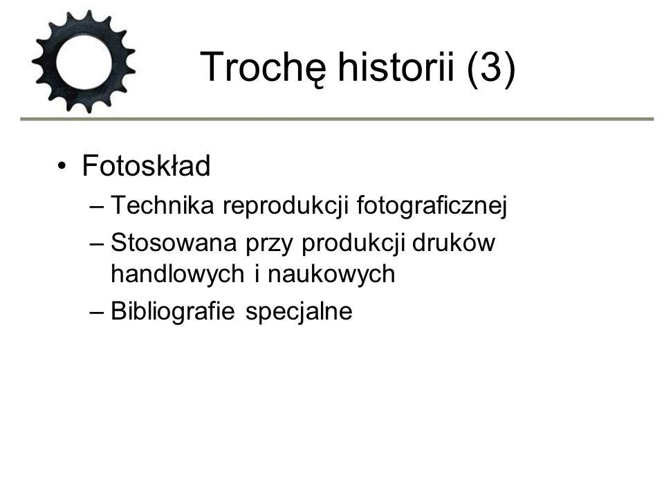 Trochę historii (3) Fotoskład –Technika reprodukcji fotograficznej –Stosowana przy produkcji druków handlowych i naukowych –Bibliografie specjalne