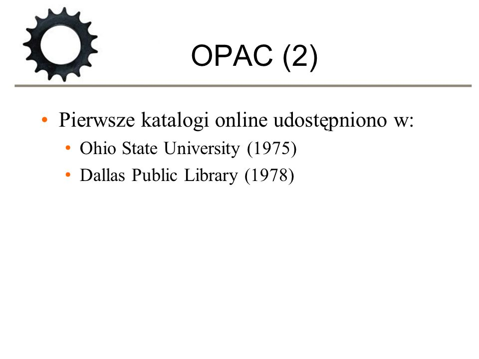 OPAC (2) Pierwsze katalogi online udostępniono w: Ohio State University (1975) Dallas Public Library (1978)