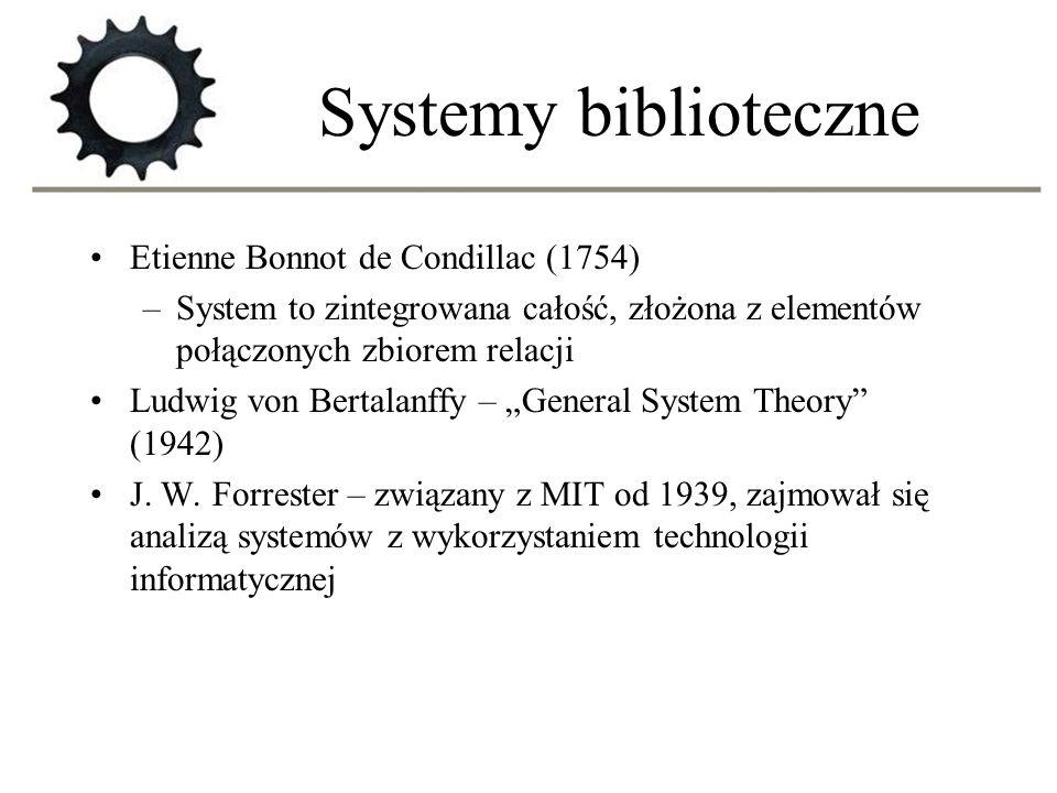 Systemy biblioteczne Etienne Bonnot de Condillac (1754) –System to zintegrowana całość, złożona z elementów połączonych zbiorem relacji Ludwig von Ber