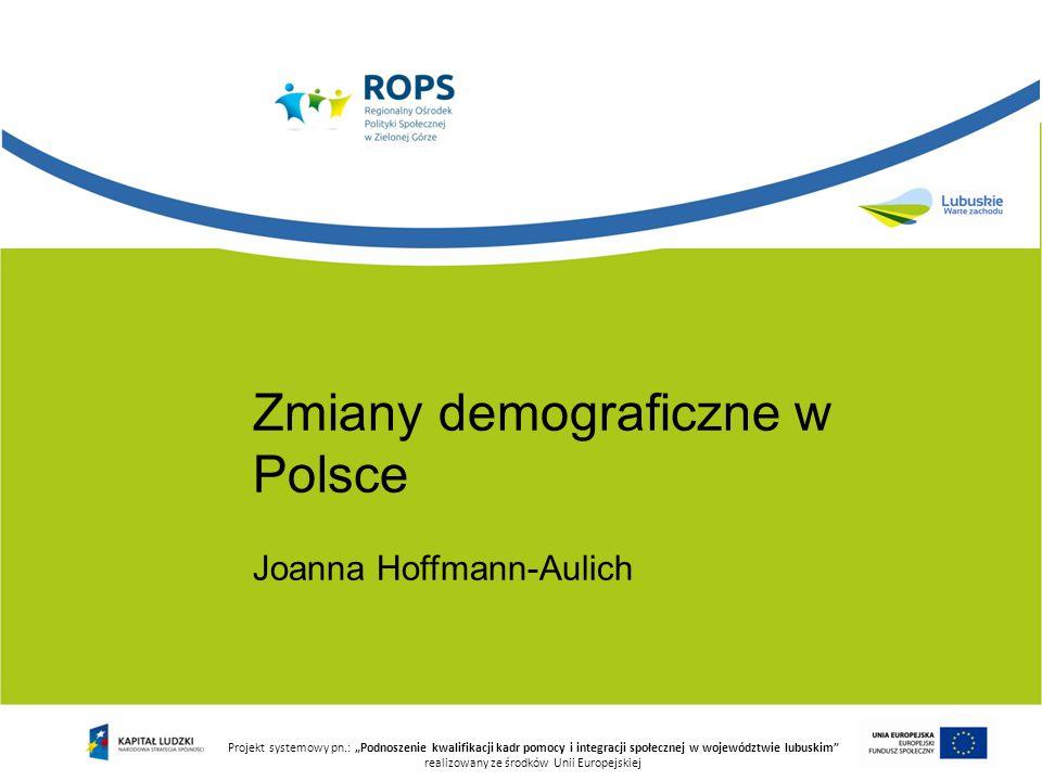 """Projekt systemowy pn.: """"Podnoszenie kwalifikacji kadr pomocy i integracji społecznej w województwie lubuskim realizowany ze środków Unii Europejskiej Zmiany demograficzne w Polsce Joanna Hoffmann-Aulich"""