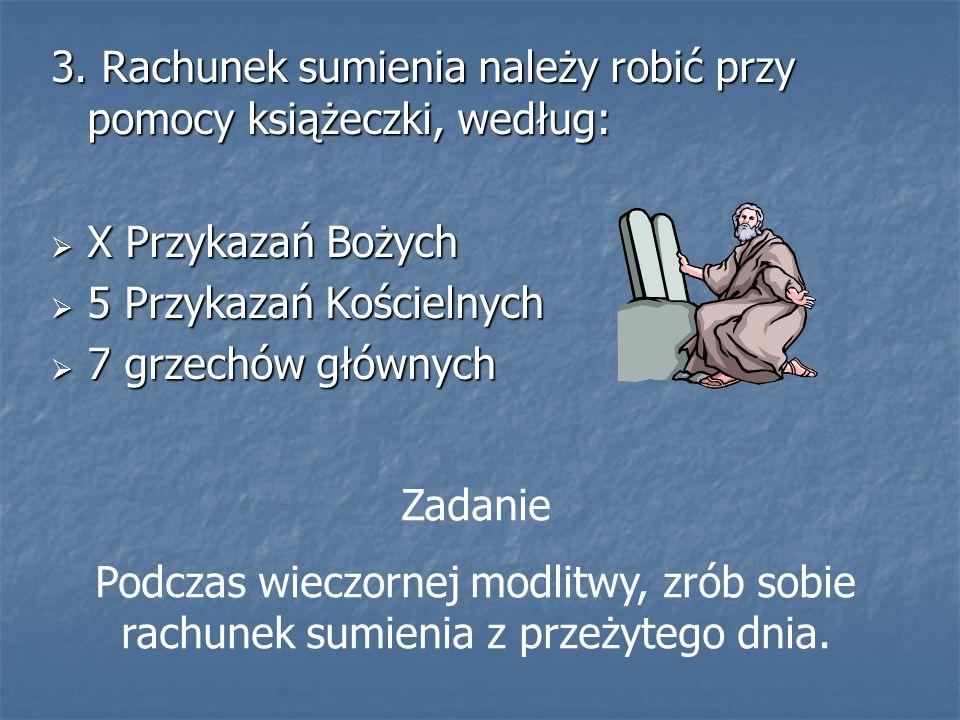 3. Rachunek sumienia należy robić przy pomocy książeczki, według:  X Przykazań Bożych  5 Przykazań Kościelnych  7 grzechów głównych Zadanie Podczas