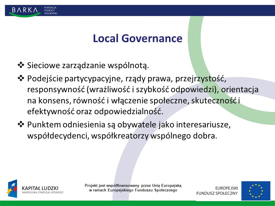 Local Governance  Sieciowe zarządzanie wspólnotą.  Podejście partycypacyjne, rządy prawa, przejrzystość, responsywność (wrażliwość i szybkość odpowi