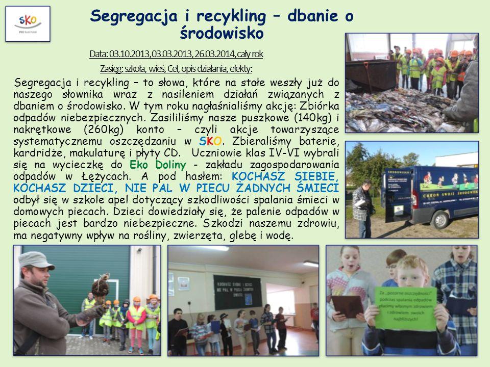 Segregacja i recykling – dbanie o środowisko Data: 03.10.2013, 03.03.2013, 26.03.2014, cały rok Zasięg: szkoła, wieś, Cel, opis działania, efekty: Seg