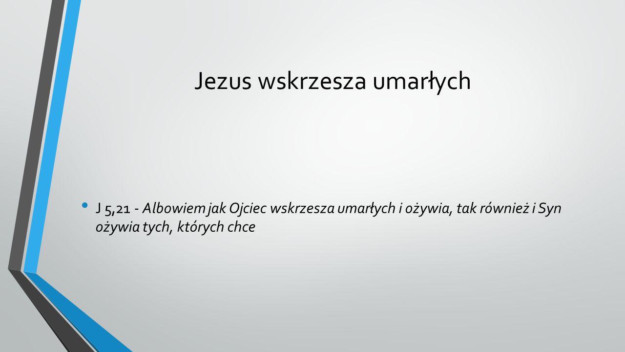 Jezus wskrzesza umarłych J 5,21 - Albowiem jak Ojciec wskrzesza umarłych i ożywia, tak również i Syn ożywia tych, których chce