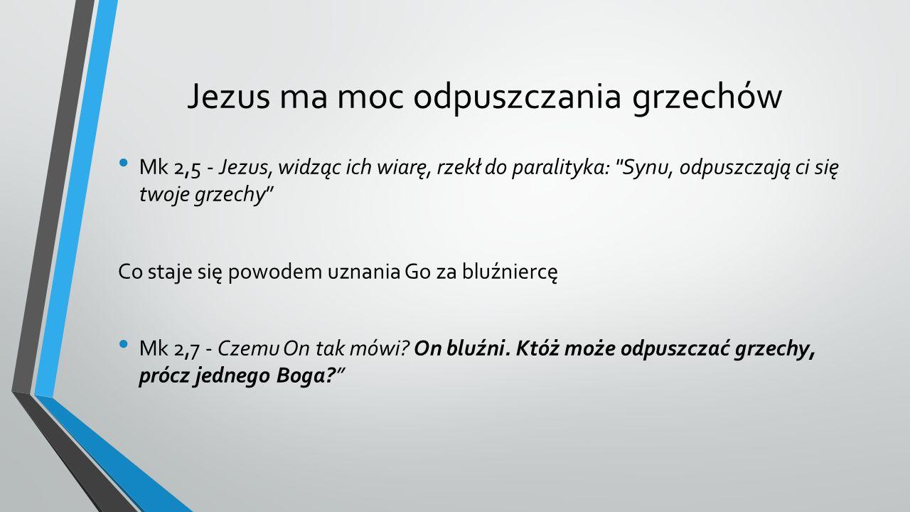 Jezus ma moc odpuszczania grzechów Mk 2,5 - Jezus, widząc ich wiarę, rzekł do paralityka: Synu, odpuszczają ci się twoje grzechy Co staje się powodem uznania Go za bluźniercę Mk 2,7 - Czemu On tak mówi.