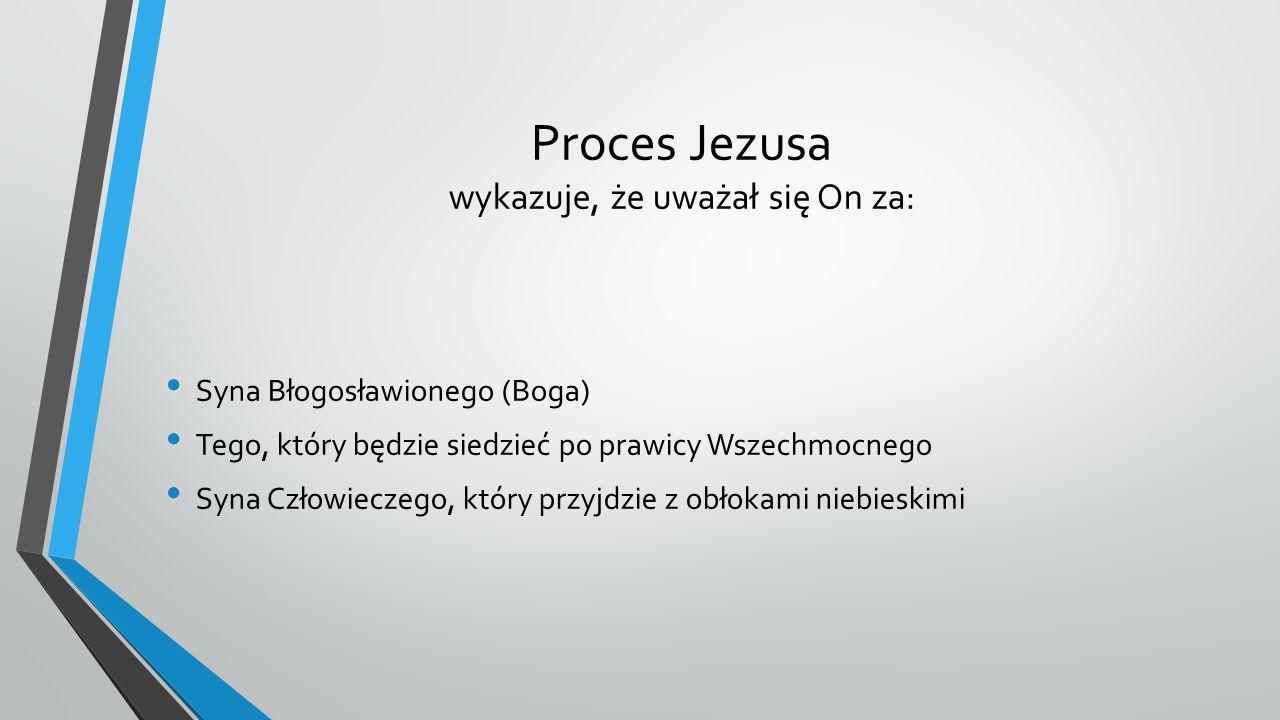 Proces Jezusa wykazuje, że uważał się On za: Syna Błogosławionego (Boga) Tego, który będzie siedzieć po prawicy Wszechmocnego Syna Człowieczego, który przyjdzie z obłokami niebieskimi