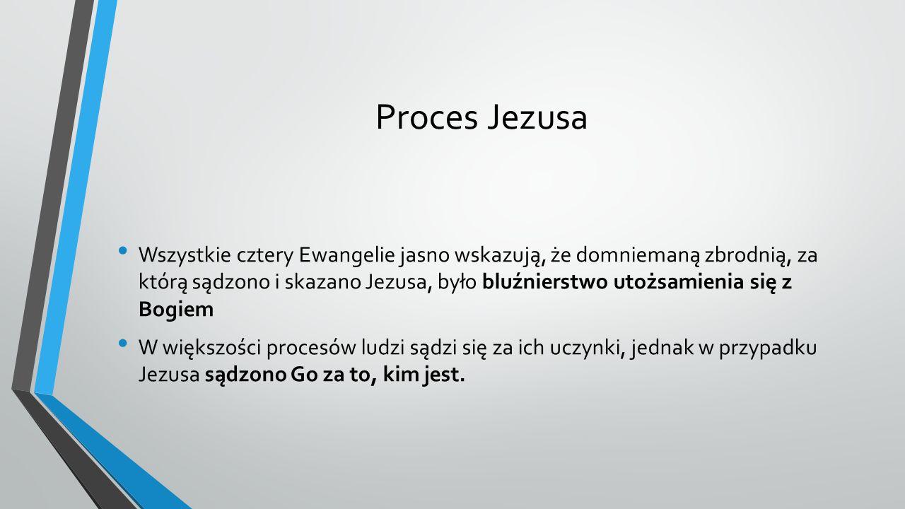 Proces Jezusa Wszystkie cztery Ewangelie jasno wskazują, że domniemaną zbrodnią, za którą sądzono i skazano Jezusa, było bluźnierstwo utożsamienia się z Bogiem W większości procesów ludzi sądzi się za ich uczynki, jednak w przypadku Jezusa sądzono Go za to, kim jest.