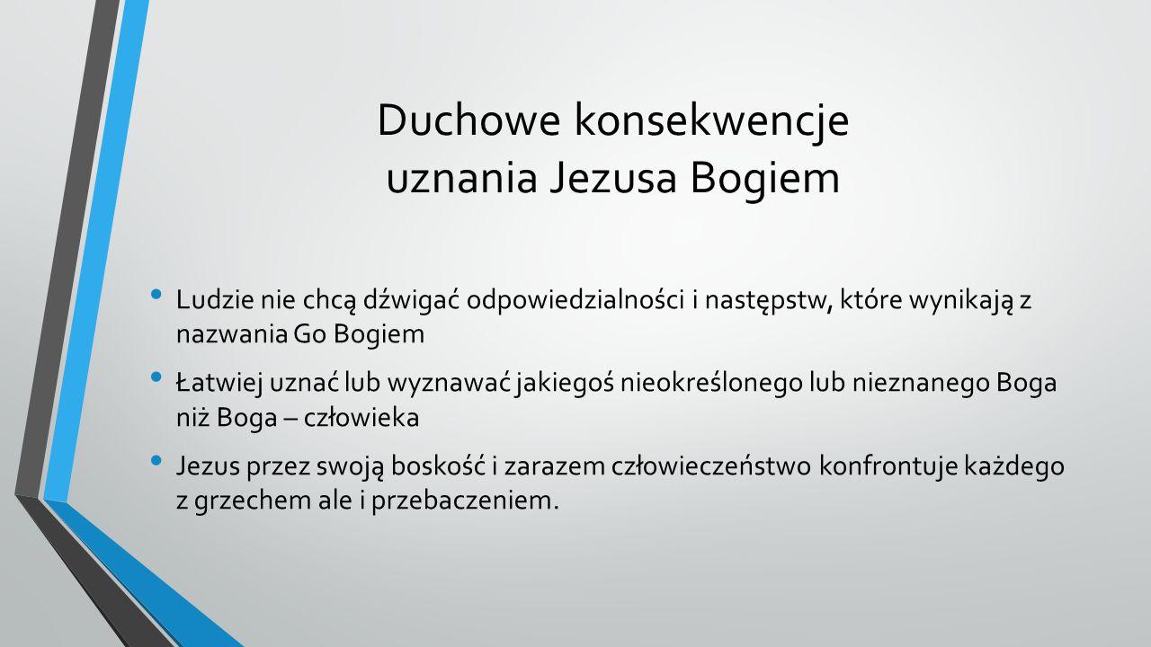Duchowe konsekwencje uznania Jezusa Bogiem Ludzie nie chcą dźwigać odpowiedzialności i następstw, które wynikają z nazwania Go Bogiem Łatwiej uznać lub wyznawać jakiegoś nieokreślonego lub nieznanego Boga niż Boga – człowieka Jezus przez swoją boskość i zarazem człowieczeństwo konfrontuje każdego z grzechem ale i przebaczeniem.