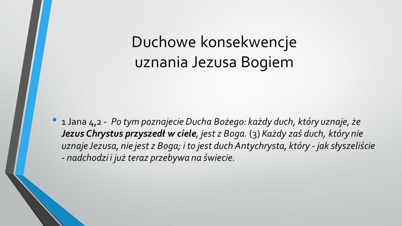 Duchowe konsekwencje uznania Jezusa Bogiem 1 Jana 4,2 - Po tym poznajecie Ducha Bożego: każdy duch, który uznaje, że Jezus Chrystus przyszedł w ciele, jest z Boga.